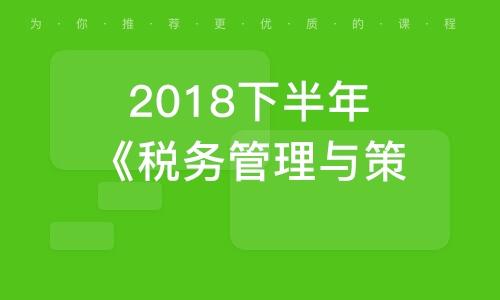 2018下半年《稅務管理與策劃》課程