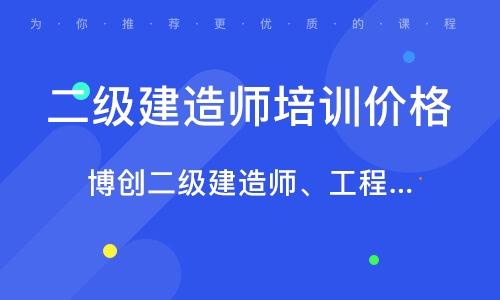 武汉博创二级建造师、工程造价实操班、安监局操作证、三类、特种工招生简章